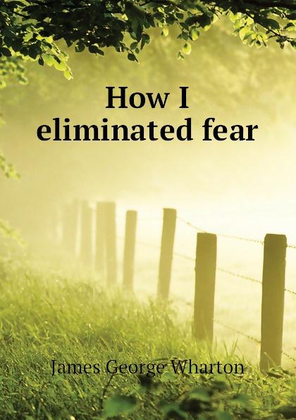 James George Wharton How I eliminated fear
