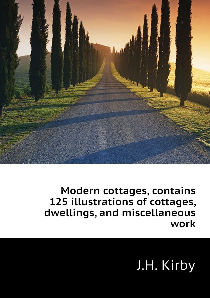 J.H. Kirby Modern cottages, contains 125 illustrations of dwellings, and miscellaneous work