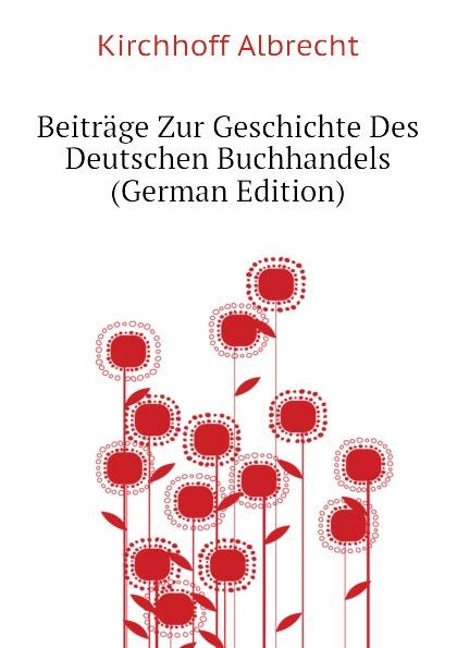 Kirchhoff Albrecht Beitrage Zur Geschichte Des Deutschen Buchhandels (German Edition) herrmann ernst beitrage zur geschichte des russischen reiches german edition