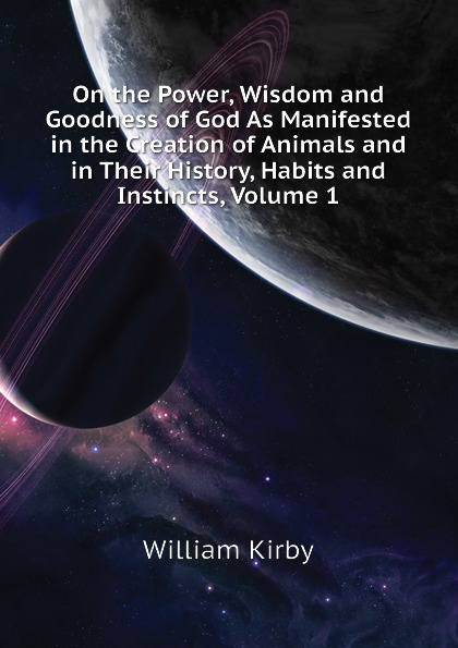 William Kirby On the Power, Wisdom and Goodness of God As Manifested in the Creation of Animals and in Their History, Habits and Instincts, Volume 1 william kirby on the power wisdom and goodness of god as manifested in the creation of animals and in their history habits and instincts volume 1