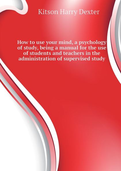 Kitson Harry Dexter How to use your mind, a psychology of study, being a manual for the use of students and teachers in the administration of supervised study atkinson william walker your mind and how to use it a manual of practical psychology