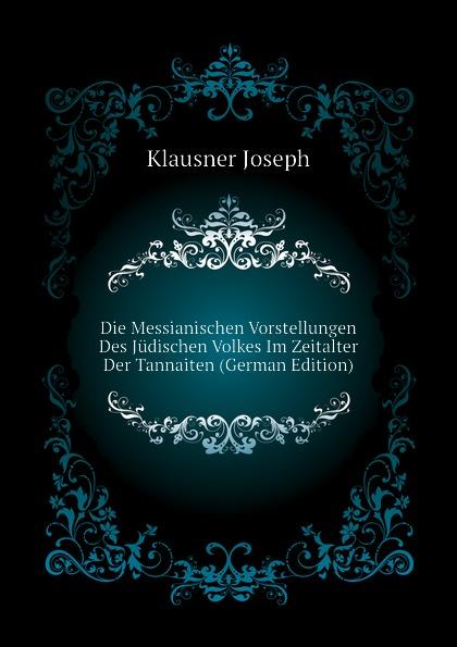 Klausner Joseph Die Messianischen Vorstellungen Des Judischen Volkes Im Zeitalter Der Tannaiten (German Edition) цена в Москве и Питере