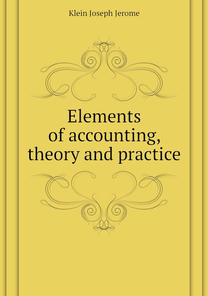 Klein Joseph Jerome Elements of accounting, theory and practice r b kester accounting theory and practice volume iii
