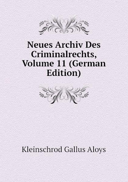 Kleinschrod Gallus Aloys Neues Archiv Des Criminalrechts, Volume 11 (German Edition) julius friedrich heinrich abegg archiv des criminalrechts vol 1 jahrgang 1841 classic reprint