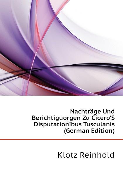 купить Klotz Reinhold Nachtrage Und Berichtiguorgen Zu Cicero.S Disputationibus Tusculanis (German Edition) по цене 1276 рублей