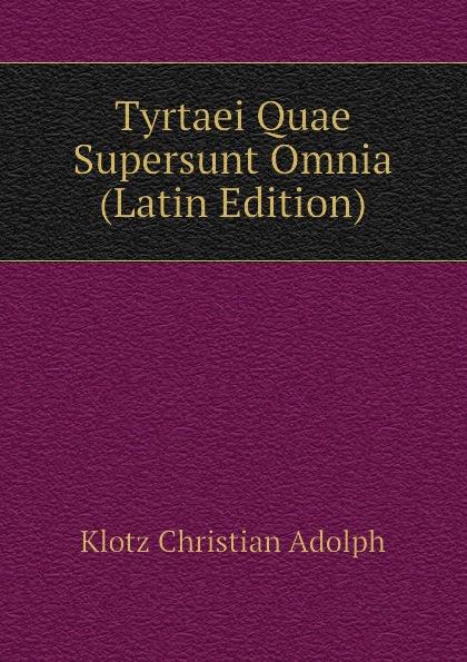 Klotz Christian Adolph Tyrtaei Quae Supersunt Omnia (Latin Edition) klotz christian adolph tyrtaei quae supersunt omnia latin edition