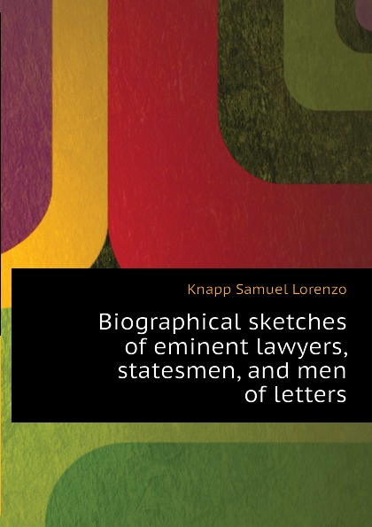 Knapp Samuel Lorenzo Biographical sketches of eminent lawyers, statesmen, and men of letters knapp samuel lorenzo biographical sketches of eminent lawyers statesmen and men of letters