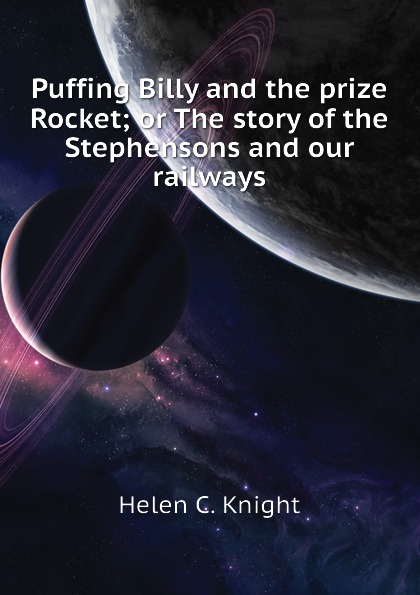 Helen C. Knight Puffing Billy and the prize Rocket; or The story of the Stephensons and our railways