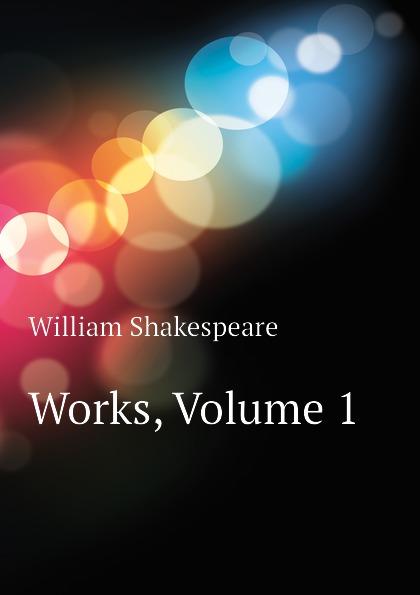 Уильям Шекспир Works, Volume 1