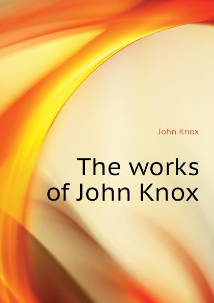 Фото - John Knox The works of John Knox john knox real education microform