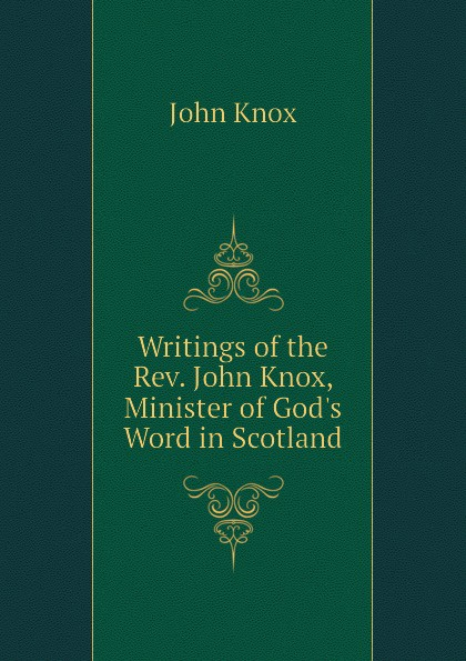 John Knox Writings of the Rev. Knox, Minister G Word in Scotland