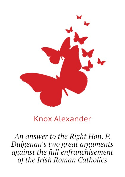 Knox Alexander An answer to the Right Hon. P. Duigenan.s two great arguments against the full enfranchisement of the Irish Roman Catholics burgess right to an answer