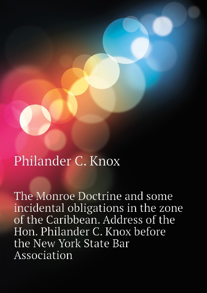 Philander C. Knox The Monroe Doctrine and some incidental obligations in the zone of the Caribbean. Address of the Hon. Philander C. Knox before the New York State Bar Association doesticks q k philander the witches of new york