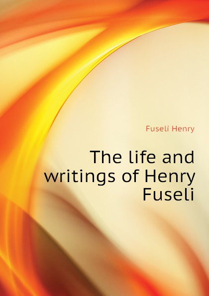 Fuseli Henry The life and writings of Henry Fuseli fuseli henry the life and writings of henry fuseli volume 3 of 3