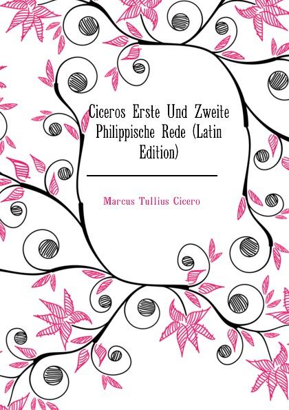 Marcus Tullius Cicero Ciceros Erste Und Zweite Philippische Rede (Latin Edition) marcus tullius cicero ciceros erste und zweite philippische rede latin edition