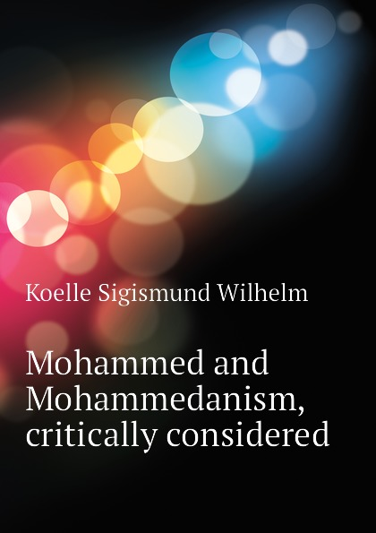 Mohammed and Mohammedanism, critically considered