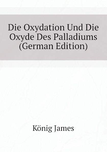 König James Die Oxydation Und Die Oxyde Des Palladiums (German Edition) шорты oxyde