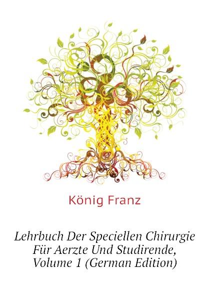 лучшая цена König Franz Lehrbuch Der Speciellen Chirurgie Fur Aerzte Und Studirende, Volume 1 (German Edition)