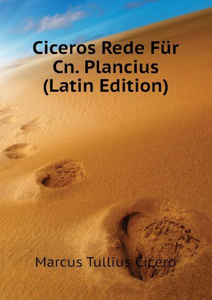 Marcus Tullius Cicero Ciceros Rede Fur Cn. Plancius (Latin Edition) marcus tullius cicero ciceros erste und zweite philippische rede latin edition