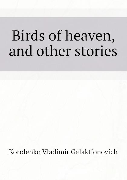 Korolenko Vladimir Galaktionovich Birds of heaven, and other stories недорого