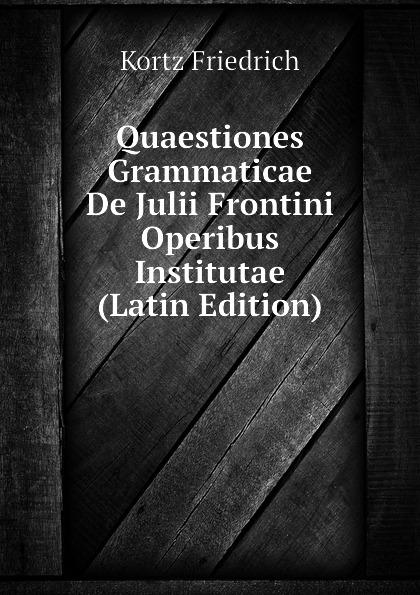 Kortz Friedrich Quaestiones Grammaticae De Julii Frontini Operibus Institutae (Latin Edition) heussner friedrich observationes grammaticae in catulli veronensis librum latin edition