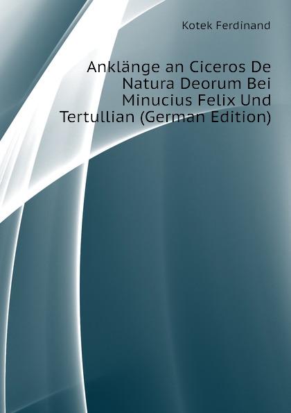 Kotek Ferdinand Anklange an Ciceros De Natura Deorum Bei Minucius Felix Und Tertullian (German Edition) rudolf wölffel gleich und anklange bei aeschylus classic reprint