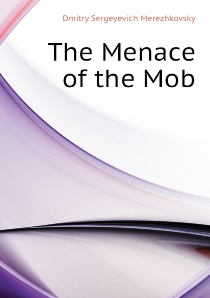 Дмитрий Сергеевич Мережковский The Menace of the Mob