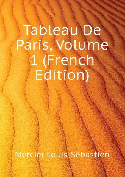 Mercier Louis-Sébastien Tableau De Paris, Volume 1 (French Edition)