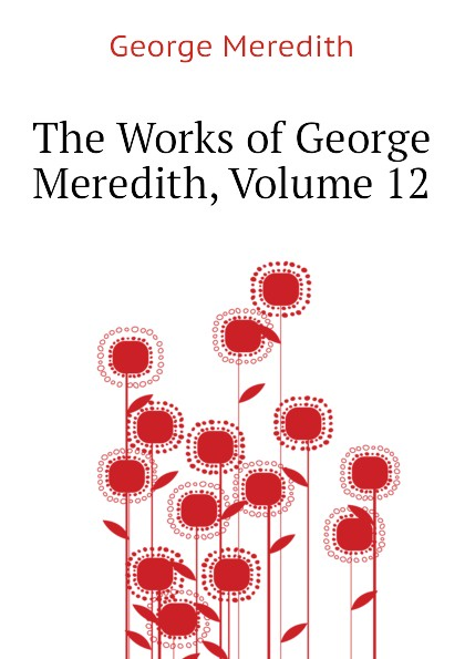 George Meredith The Works of George Meredith, Volume 12 george meredith complete short works of george meredith