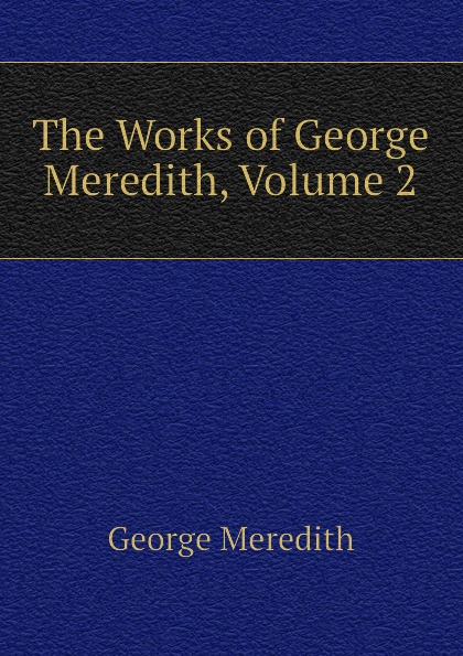 George Meredith The Works of George Meredith, Volume 2 george meredith complete short works of george meredith