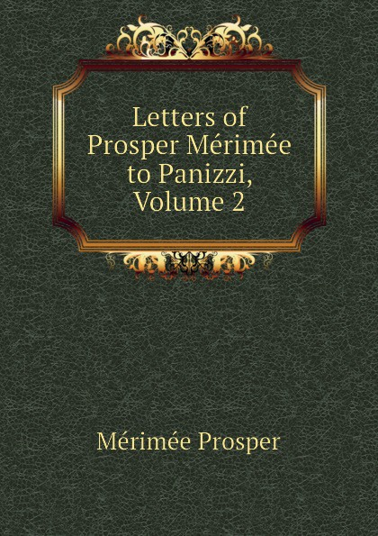 Mérimée Prosper Letters of Prosper Merimee to Panizzi, Volume 2 mérimée prosper letters of prosper merimee to panizzi volume i