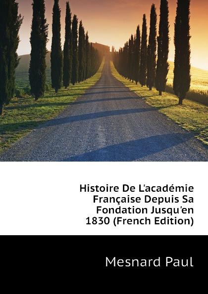 Mesnard Paul Histoire De L.academie Francaise Depuis Sa Fondation Jusqu.en 1830 (French Edition)