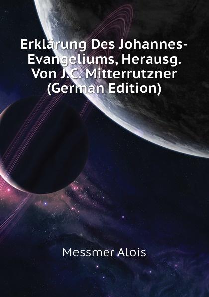 Messmer Alois Erklarung Des Johannes-Evangeliums, Herausg. Von J.C. Mitterrutzner (German Edition) messmer niort