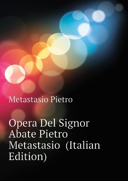 Metastasio Pietro Opera Del Signor Abate Pietro Metastasio (Italian Edition) metastasio pietro lettere inedite a mattia damiani poeta volterrano italian edition