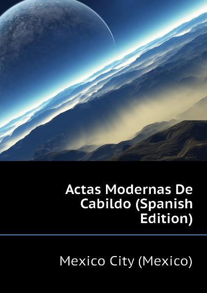 Mexico City (Mexico) Actas Modernas De Cabildo (Spanish Edition) living mexico city