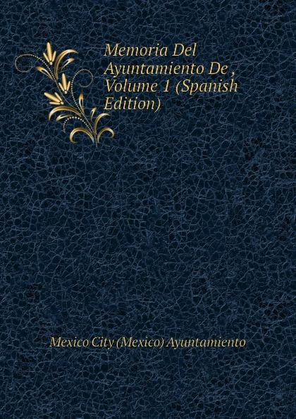 Mexico City (Mexico) Ayuntamiento Memoria Del Ayuntamiento De , Volume 1 (Spanish Edition) living mexico city
