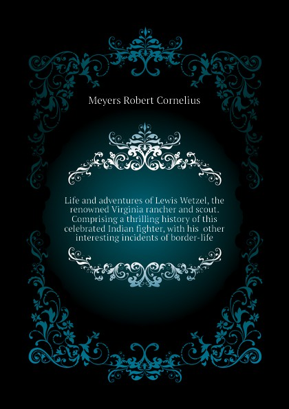 лучшая цена Meyers Robert Cornelius Life and adventures of Lewis Wetzel, the renowned Virginia rancher and scout. Comprising a thrilling history of this celebrated Indian fighter, with his other interesting incidents of border-life