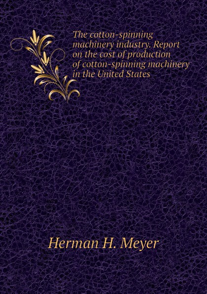 Herman H. Meyer The cotton-spinning machinery industry. Report on the cost of production of cotton-spinning machinery in the United States andrew gray a treatise on spinning machinery