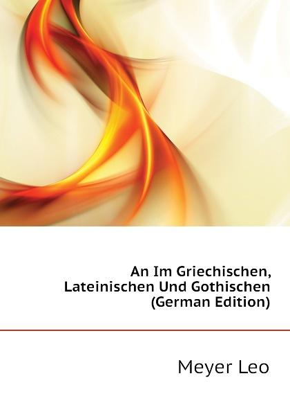 Meyer Leo An Im Griechischen, Lateinischen Und Gothischen (German Edition) löbe julius glossarium der gothischen sprache german edition