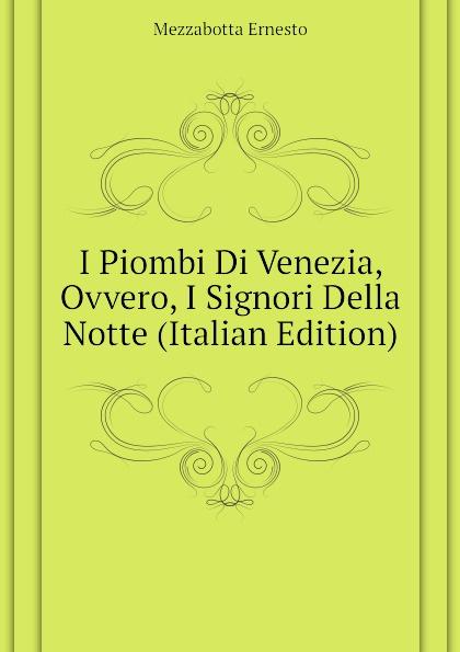 Mezzabotta Ernesto I Piombi Di Venezia, Ovvero, I Signori Della Notte (Italian Edition) ernesto forlini massimi i massimi di amatrice