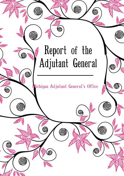Report of the Adjutant General Эта книга — репринт оригинального...
