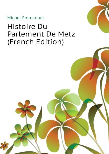 Michel Emmanuel Histoire Du Parlement De Metz (French Edition)
