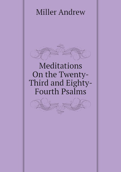 Miller Andrew Meditations On the Twenty-Third and Eighty-Fourth Psalms miller andrew meditations on the twenty third and eighty fourth psalms