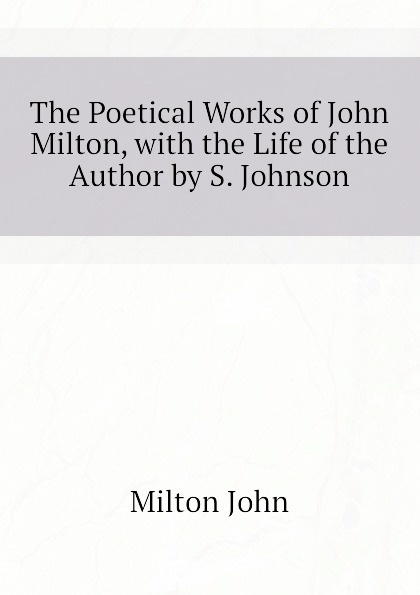 Milton John The Poetical Works of John Milton, with the Life of the Author by S. Johnson milton john remarks on johnson s life of milton to which are added milton s tractate of education and areopagitica
