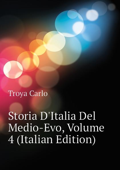 Troya Carlo Storia D.Italia Del Medio-Evo, Volume 4 (Italian Edition) carlo troya storia d italia del medio evo 4