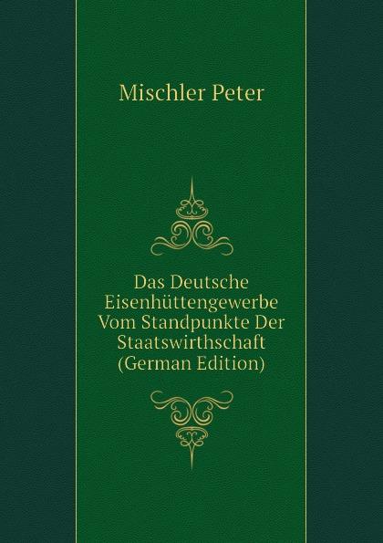 Das Deutsche Eisenhuttengewerbe Vom Standpunkte Der Staatswirthschaft (German Edition) Эта книга — репринт оригинального...