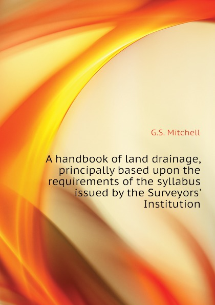 A handbook of land drainage, principally based upon the requirements of the syllabus issued by the Surveyors. Institution
