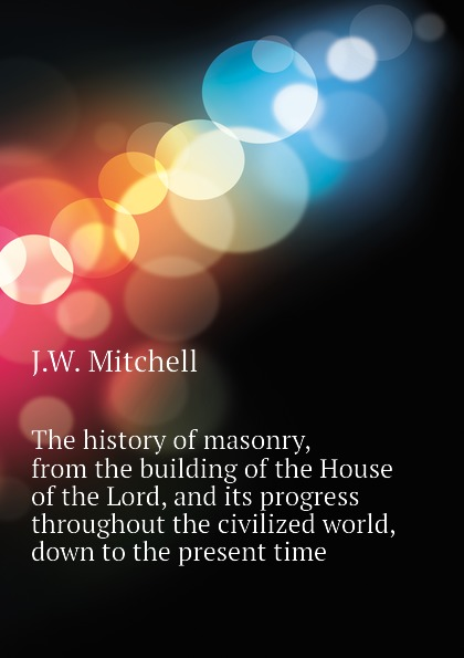 J.W. Mitchell The history of masonry, from the building of the House of the Lord, and its progress throughout the civilized world, down to the present time