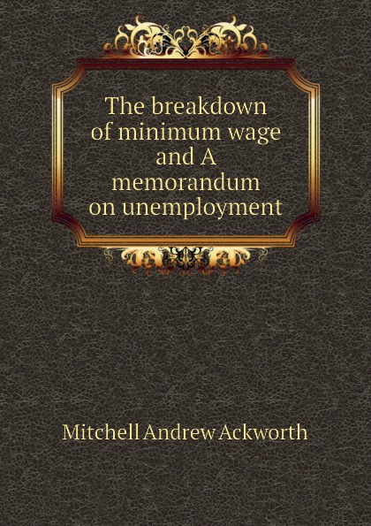 Mitchell Andrew Ackworth The breakdown of minimum wage and A memorandum on unemployment