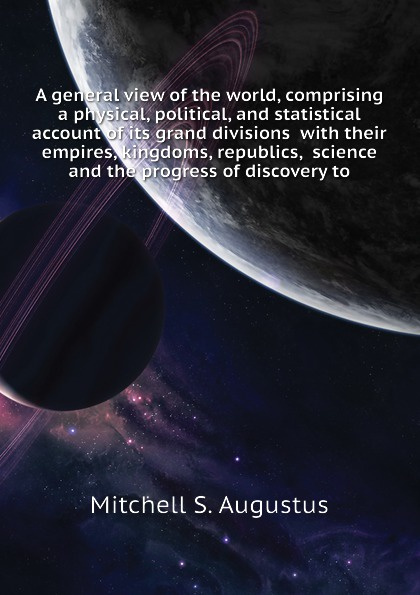 A general view of the world, comprising a physical, political, and statistical account of its grand divisions with their empires, kingdoms, republics, science and the progress of discovery to
